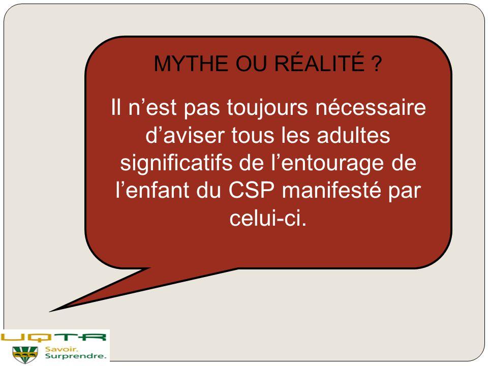 MYTHE OU RÉALITÉ ? Il n'est pas toujours nécessaire d'aviser tous les adultes significatifs de l'entourage de l'enfant du CSP manifesté par celui-ci.