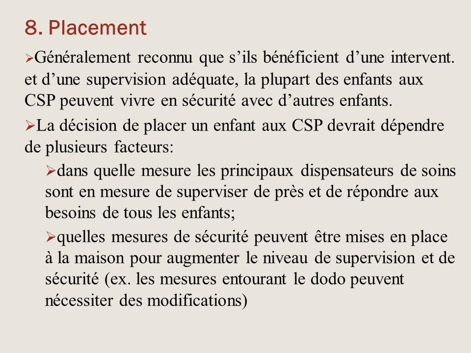 8. Placement  Généralement reconnu que s'ils bénéficient d'une intervent. et d'une supervision adéquate, la plupart des enfants aux CSP peuvent vivre