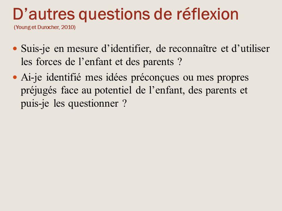 D'autres questions de réflexion (Young et Durocher, 2010) Suis-je en mesure d'identifier, de reconnaître et d'utiliser les forces de l'enfant et des p