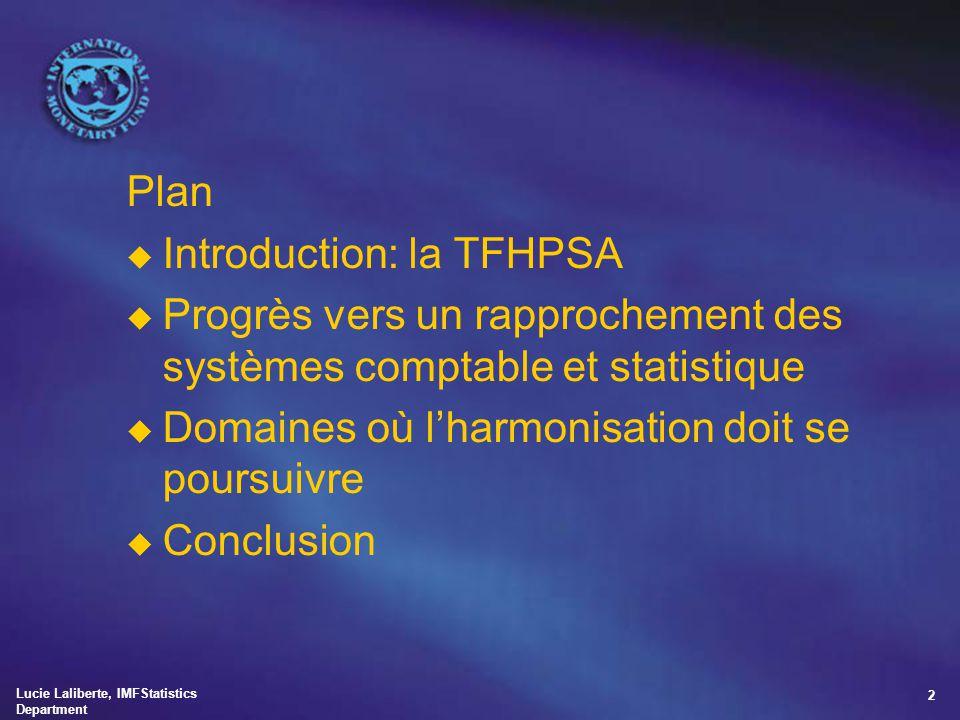 Lucie Laliberte, IMFStatistics Department 2 Plan u Introduction: la TFHPSA u Progrès vers un rapprochement des systèmes comptable et statistique u Dom