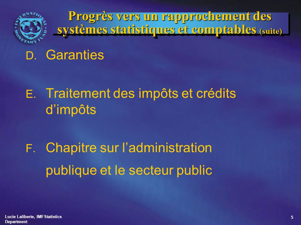 Lucie Laliberte, IMFStatistics Department 5 Progrès vers un rapprochement des systèmes statistiques et comptables (suite) D. Garanties E. Traitement d