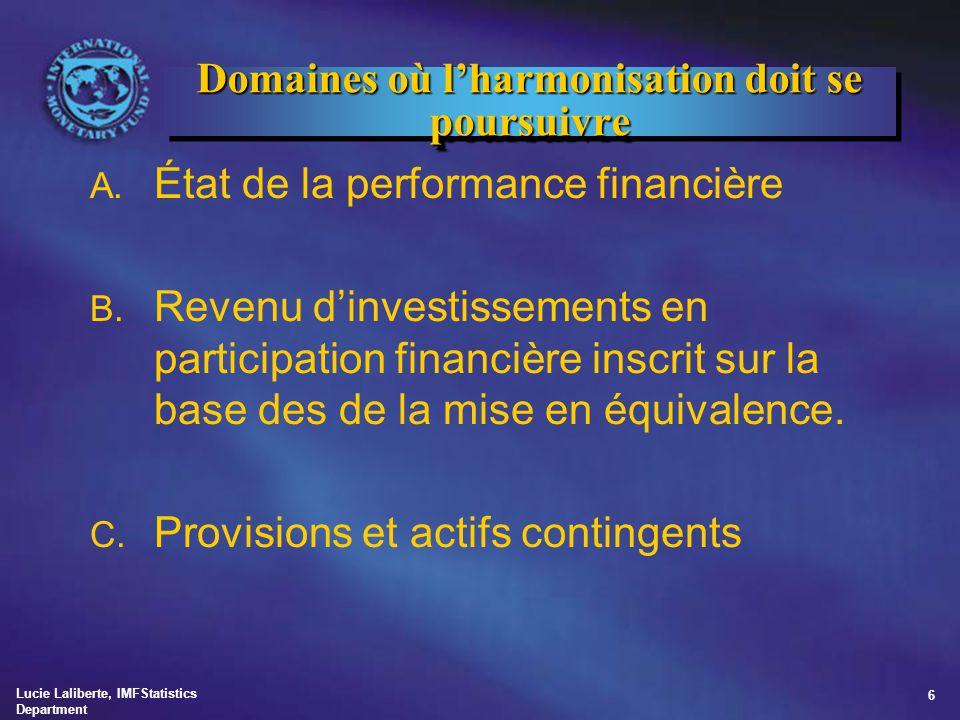 Lucie Laliberte, IMFStatistics Department 6 Domaines où l'harmonisation doit se poursuivre A. État de la performance financière B. Revenu d'investisse