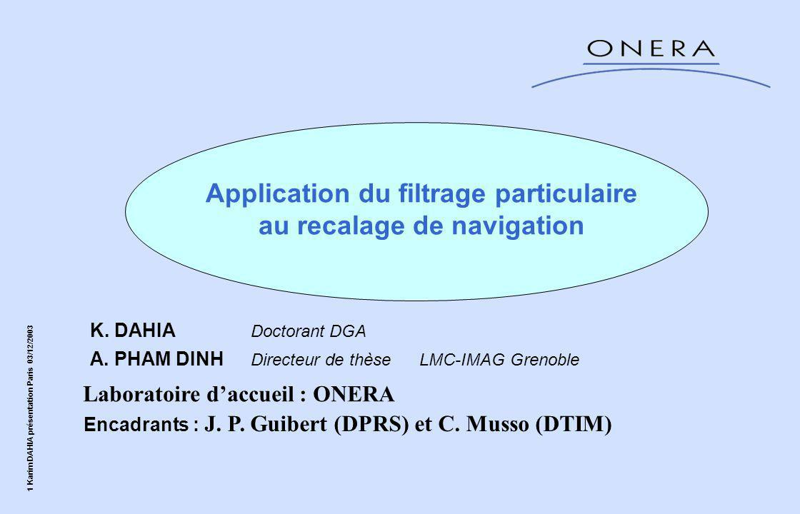 2 Karim DAHIA présentation Paris 03/12/2003 Plan de la présentation I - le Kalman-Particulaire Kernel Filter (KPKF)  La borne de Cramer Rao II - Modélisation des équations d'erreurs inertielles Application au recalage altimétrique  Résultats  Conclusion