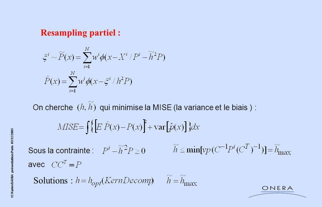 12 Karim DAHIA présentation Paris 03/12/2003 On cherche qui minimise la MISE (la variance et le biais ) : Sous la contrainte : avec Resampling partiel : Solutions :