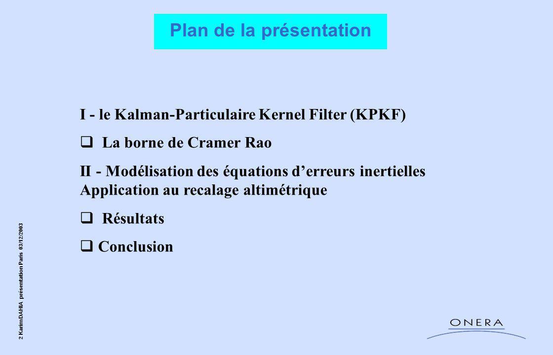33 Karim DAHIA présentation Paris 03/12/2003 Contexte applicatif : recalage altimétrique  Algorithmes existants Maximum de vraisemblance (maillage) (vitesses assez bien connues et zone initiale d'incertitude assez précise) puis Kalman (EKF), et la Rao-Blackwellized Particle Filter.
