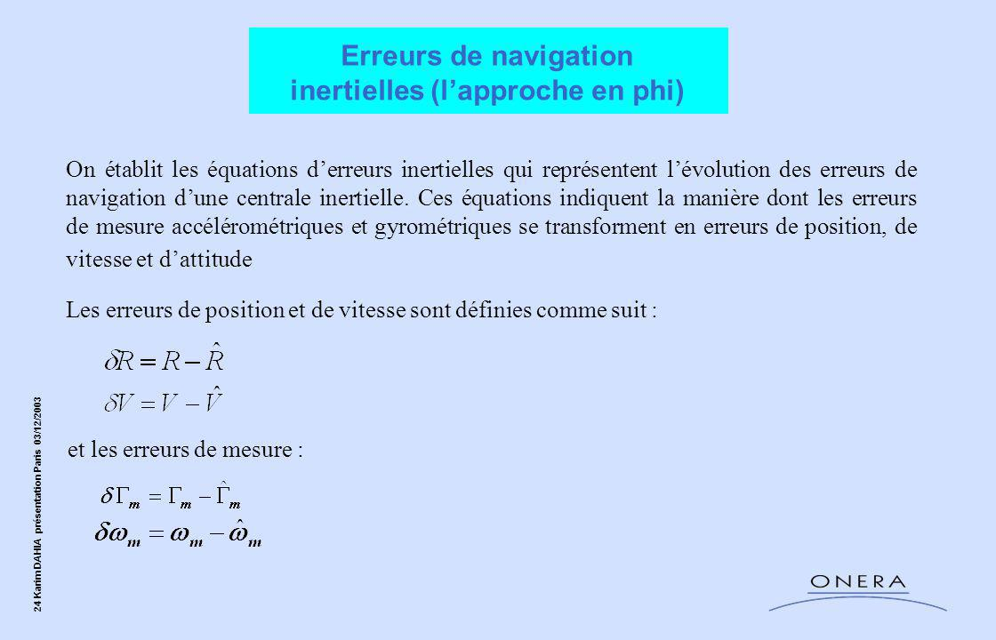 24 Karim DAHIA présentation Paris 03/12/2003 On établit les équations d'erreurs inertielles qui représentent l'évolution des erreurs de navigation d'une centrale inertielle.