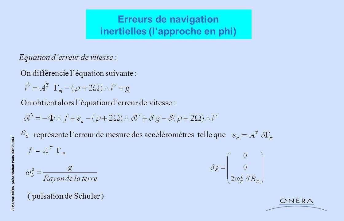26 Karim DAHIA présentation Paris 03/12/2003 représente l'erreur de mesure des accéléromètres telle que Equation d'erreur de vitesse : On différencie l'équation suivante : ( pulsation de Schuler ) On obtient alors l'équation d'erreur de vitesse : Erreurs de navigation inertielles (l'approche en phi)