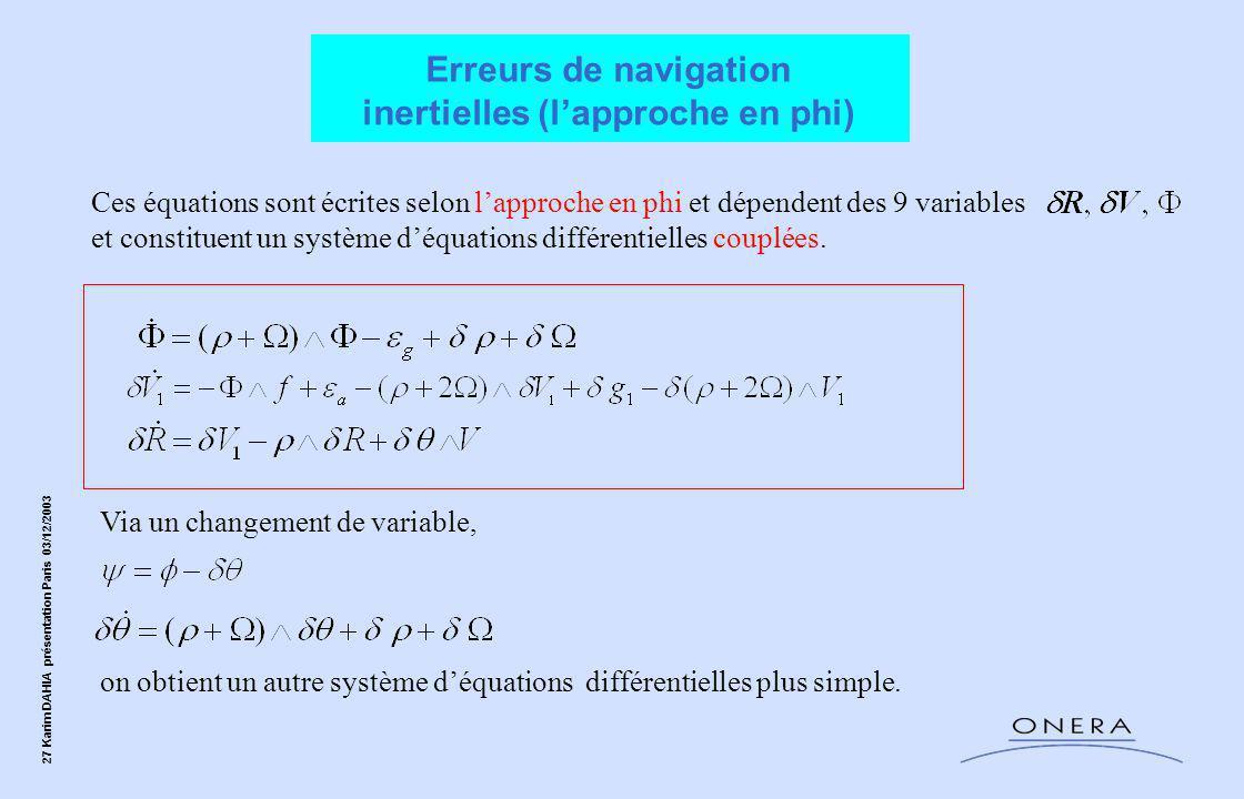 27 Karim DAHIA présentation Paris 03/12/2003 Ces équations sont écrites selon l'approche en phi et dépendent des 9 variables et constituent un système d'équations différentielles couplées.