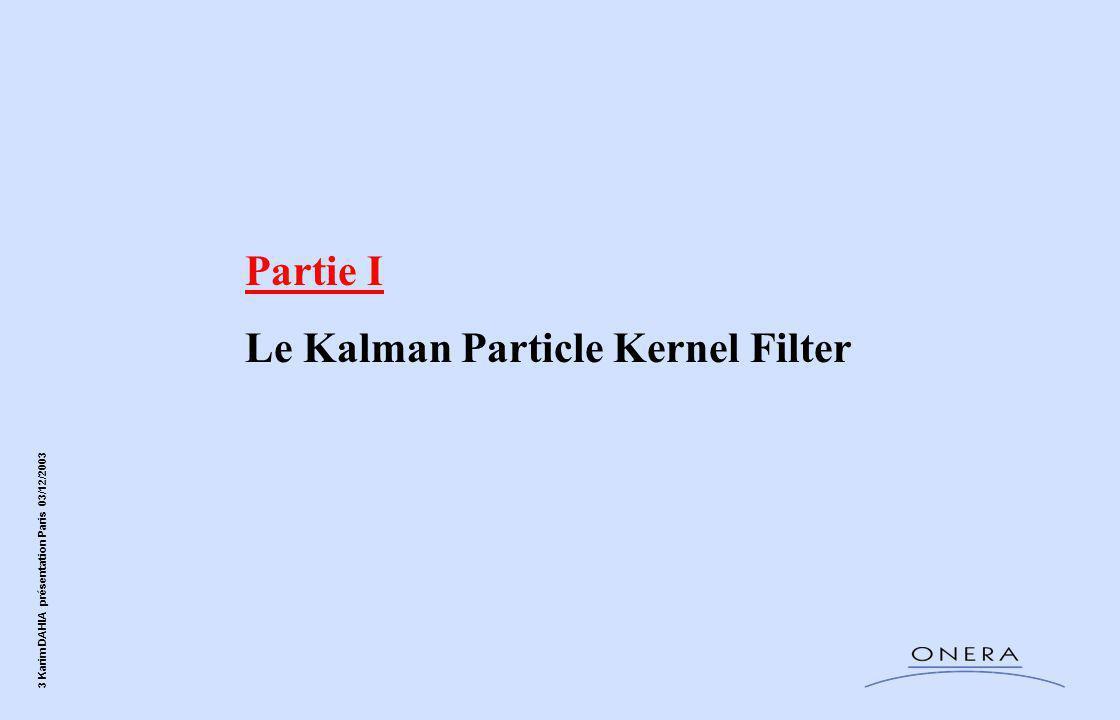 14 Karim DAHIA présentation Paris 03/12/2003 Le KPKF Originalité du KPKF :  Combinaison du EKF (pas d'approximation MC) avec le RPF (multimodalité, non linéarité )  Algorithme récursif sans redistribution systématique (plus précis)