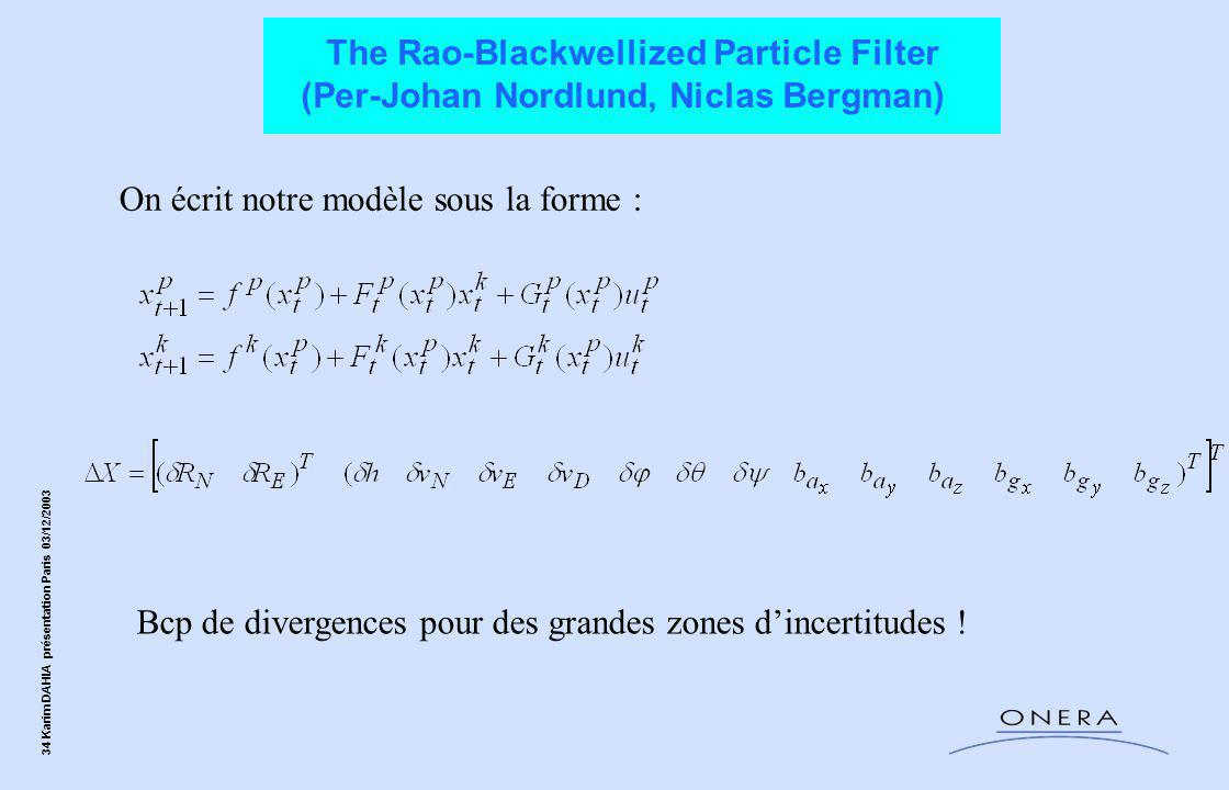 34 Karim DAHIA présentation Paris 03/12/2003 The Rao-Blackwellized Particle Filter (Per-Johan Nordlund, Niclas Bergman) On écrit notre modèle sous la forme : Bcp de divergences pour des grandes zones d'incertitudes !