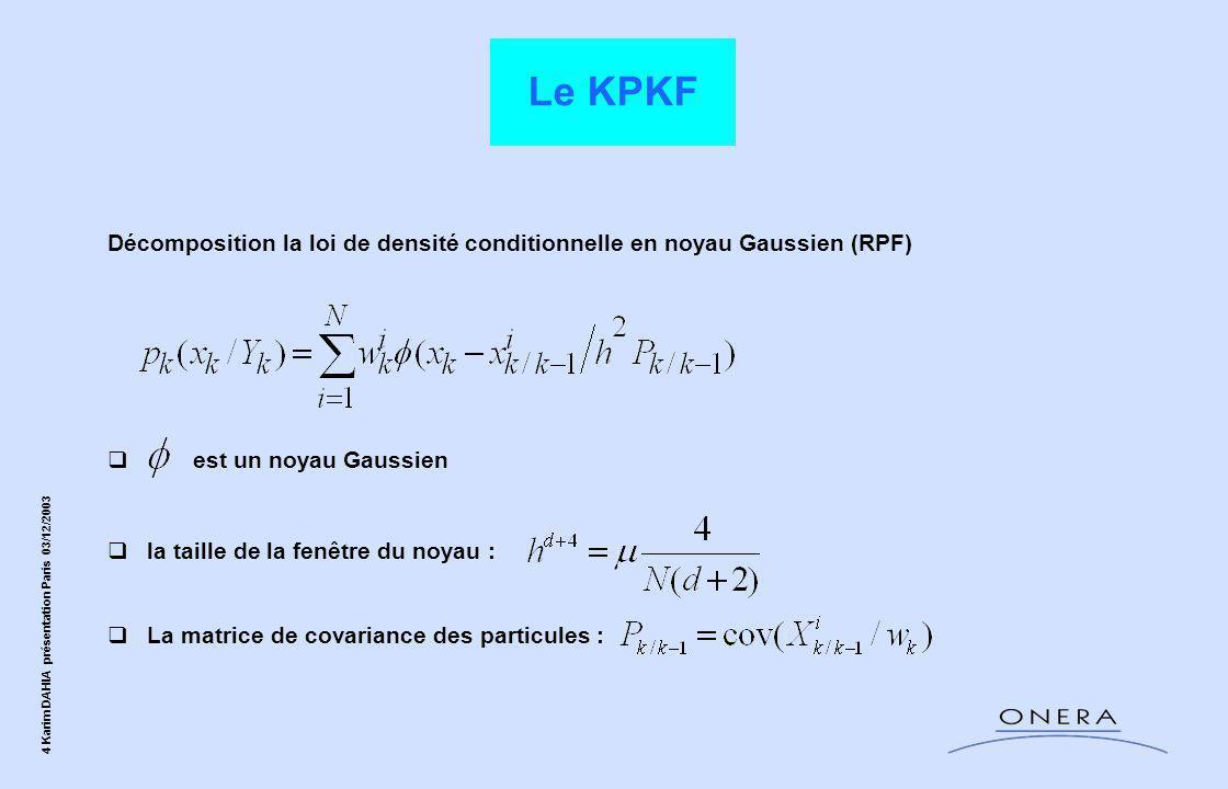 4 Karim DAHIA présentation Paris 03/12/2003 Décomposition la loi de densité conditionnelle en noyau Gaussien (RPF)  est un noyau Gaussien  la taille de la fenêtre du noyau :  La matrice de covariance des particules : Le KPKF