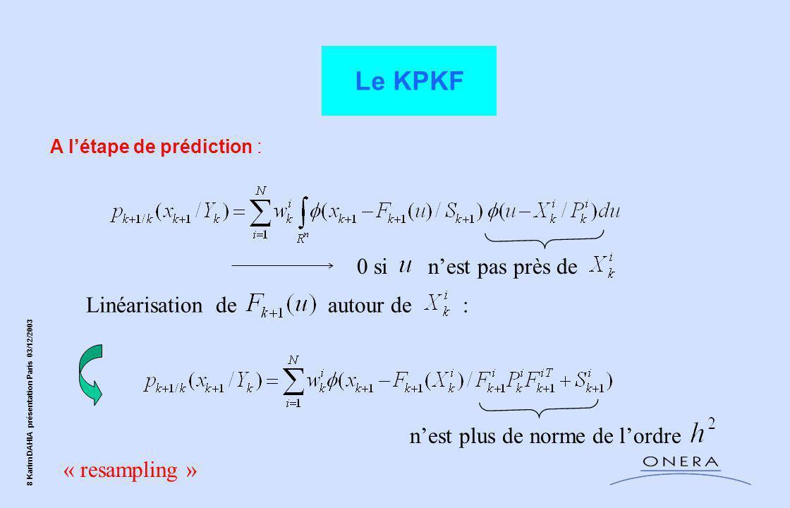 9 Karim DAHIA présentation Paris 03/12/2003 Le KPKF Resampling : Partiel : On approche Par la mixture Critère utilisé : MISE ( Mean Integrated Square Error ) ------------------------------------------------------------------------ Total : S.I.R si les poids sont dispersés: de norme de l'ordre
