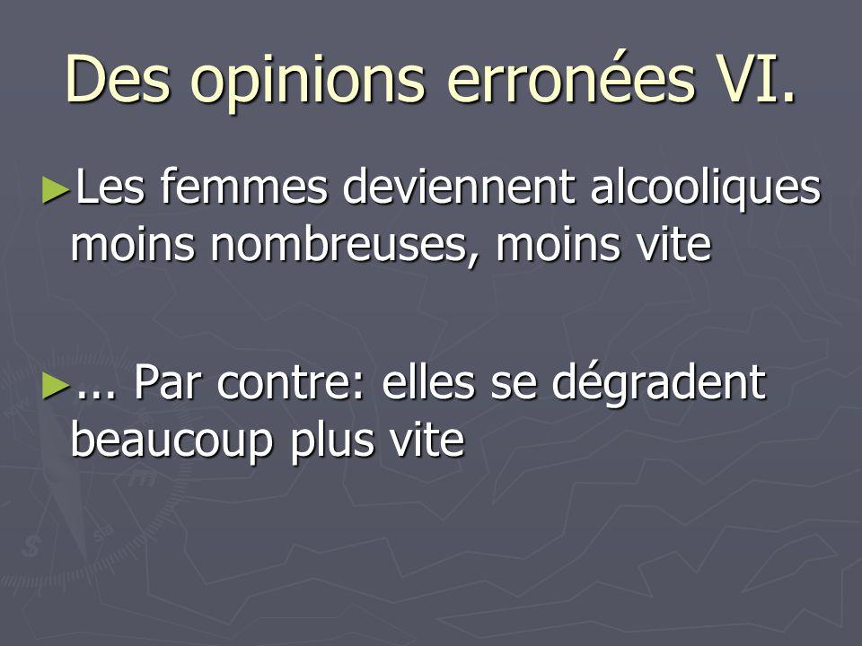 Des opinions erronées VI. ► Les femmes deviennent alcooliques moins nombreuses, moins vite ►... Par contre: elles se dégradent beaucoup plus vite