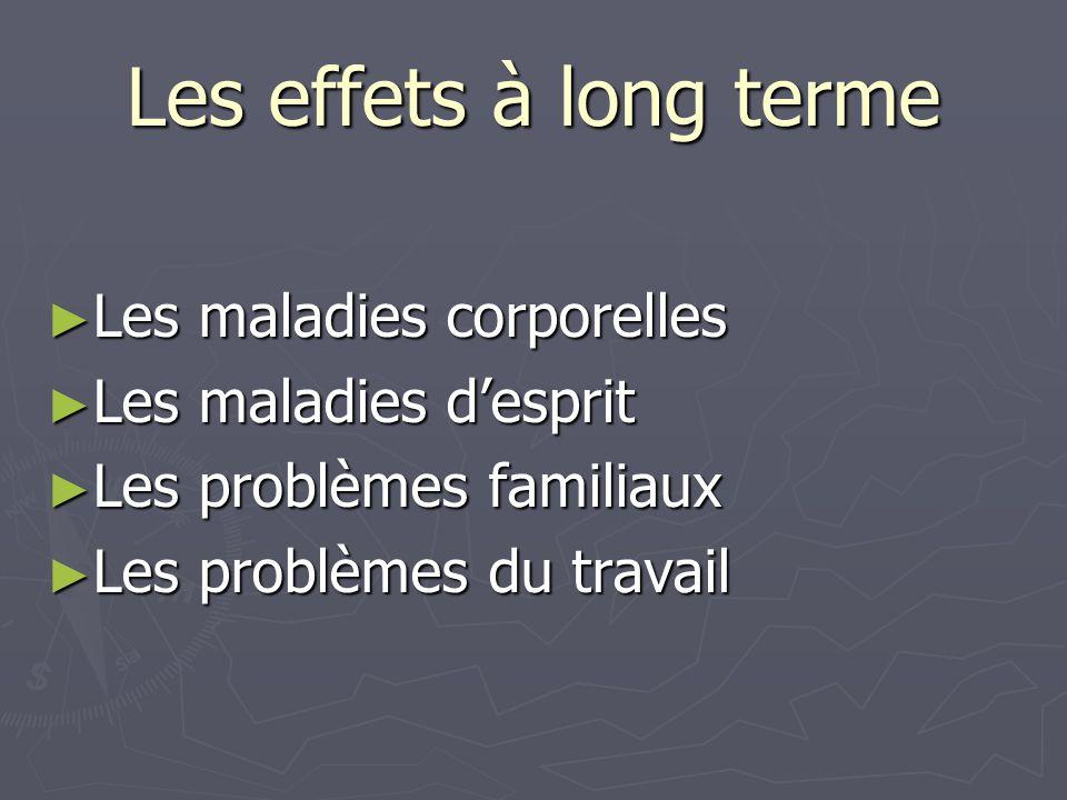 Les effets à long terme ► Les maladies corporelles ► Les maladies d'esprit ► Les problèmes familiaux ► Les problèmes du travail