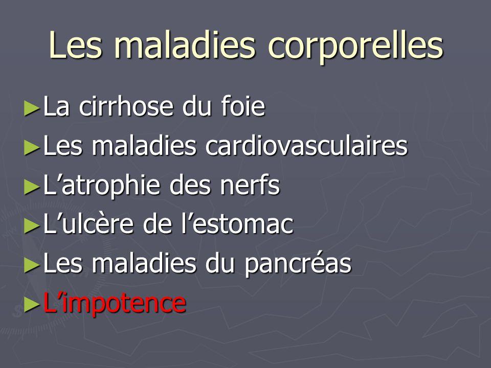 Les maladies corporelles ► La cirrhose du foie ► Les maladies cardiovasculaires ► L'atrophie des nerfs ► L'ulcère de l'estomac ► Les maladies du pancr