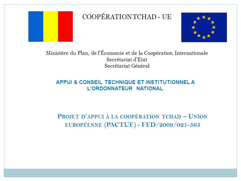 COOPÉRATION TCHAD - UE Ministère du Plan, de l'Économie et de la Coopération Internationale Secrétariat d'Etat Secrétariat Général APPUI & CONSEIL TECHNIQUE ET INSTITUTIONNEL A L'ORDONNATEUR NATIONAL P ROJET D ' APPUI À LA COOPÉRATION TCHAD – U NION EUROPÉENNE (PACTUE) - FED/2009/021-565