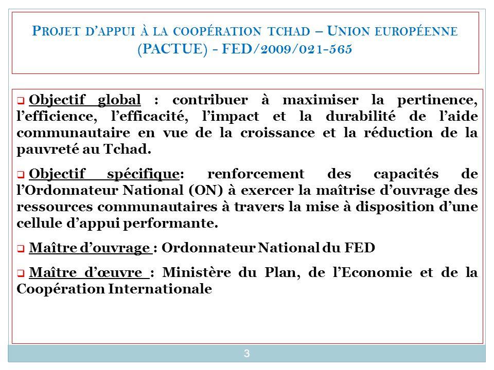 P ROJET D ' APPUI À LA COOPÉRATION TCHAD – U NION EUROPÉENNE (PACTUE) - FED/2009/021-565  Objectif global : contribuer à maximiser la pertinence, l'efficience, l'efficacité, l'impact et la durabilité de l'aide communautaire en vue de la croissance et la réduction de la pauvreté au Tchad.