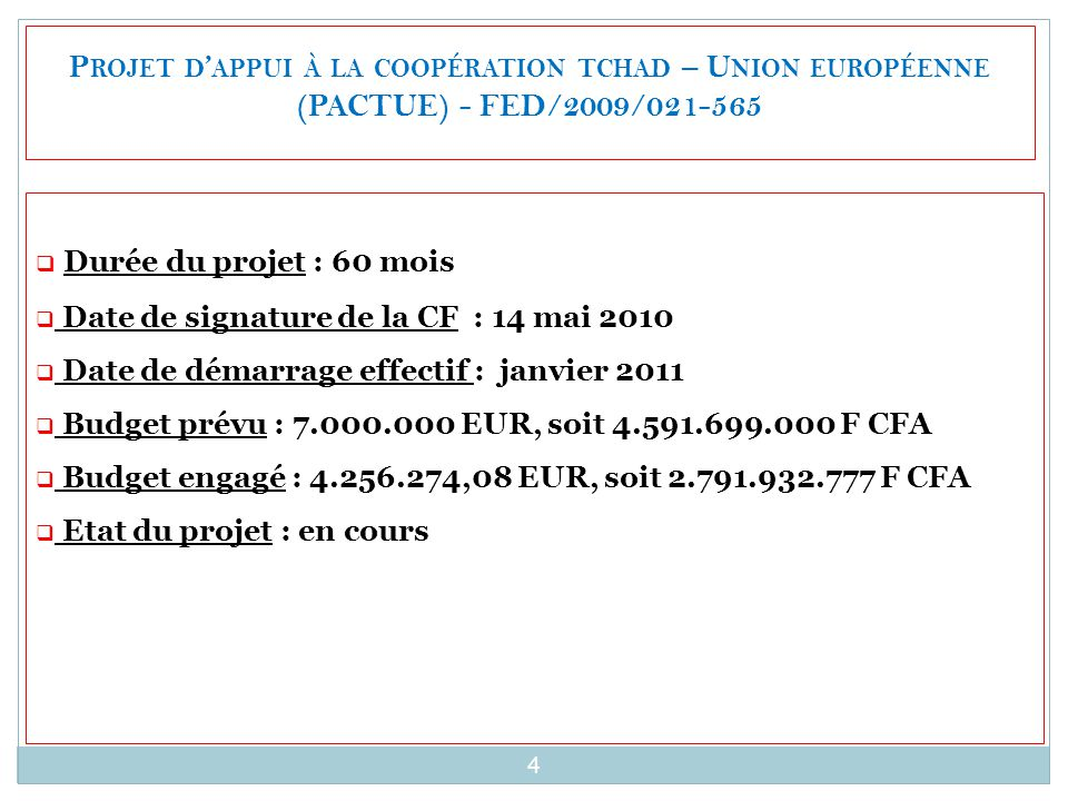 4 P ROJET D ' APPUI À LA COOPÉRATION TCHAD – U NION EUROPÉENNE (PACTUE) - FED/2009/021-565  Durée du projet : 60 mois  Date de signature de la CF : 14 mai 2010  Date de démarrage effectif : janvier 2011  Budget prévu : 7.000.000 EUR, soit 4.591.699.000 F CFA  Budget engagé : 4.256.274,08 EUR, soit 2.791.932.777 F CFA  Etat du projet : en cours