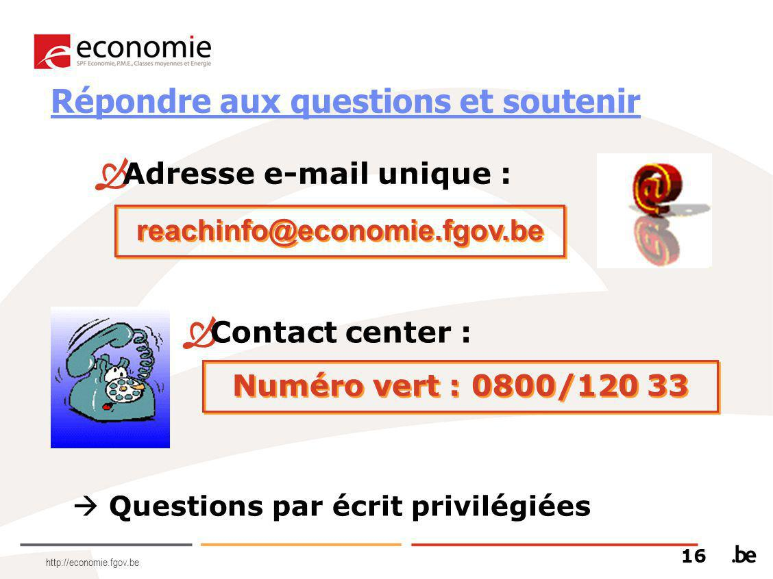 http://economie.fgov.be  Contact center : Numéro vert : 0800/120 33  Adresse e-mail unique : reachinfo@economie.fgov.be  Questions par écrit privil