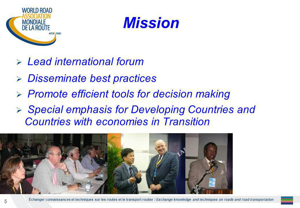 Échanger connaissances et techniques sur les routes et le transport routier / Exchange knowledge and techniques on roads and road transportation 5 Mission  Lead international forum  Disseminate best practices  Promote efficient tools for decision making  Special emphasis for Developing Countries and Countries with economies in Transition