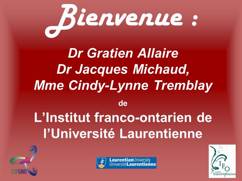 Bienvenue : Dr Gratien Allaire Dr Jacques Michaud, Mme Cindy-Lynne Tremblay de L'Institut franco-ontarien de l'Université Laurentienne