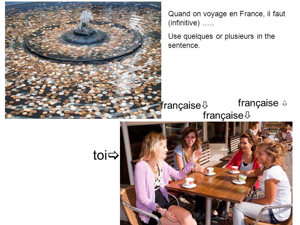 française  toi  Quand on voyage en France, il faut (infinitive) …..