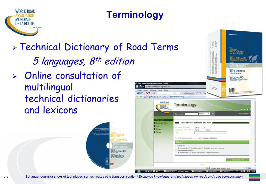 Échanger connaissances et techniques sur les routes et le transport routier / Exchange knowledge and techniques on roads and road transportation 17 Terminology  Technical Dictionary of Road Terms 5 languages, 8 th edition  Online consultation of multilingual technical dictionaries and lexicons