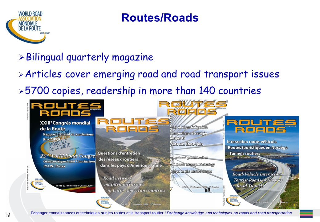 Échanger connaissances et techniques sur les routes et le transport routier / Exchange knowledge and techniques on roads and road transportation 19 Routes/Roads  Bilingual quarterly magazine  Articles cover emerging road and road transport issues  5700 copies, readership in more than 140 countries
