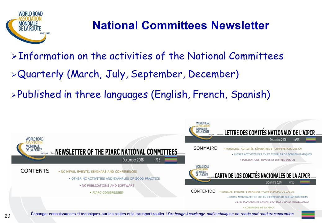 Échanger connaissances et techniques sur les routes et le transport routier / Exchange knowledge and techniques on roads and road transportation 20 National Committees Newsletter  Information on the activities of the National Committees  Quarterly (March, July, September, December)  Published in three languages (English, French, Spanish)