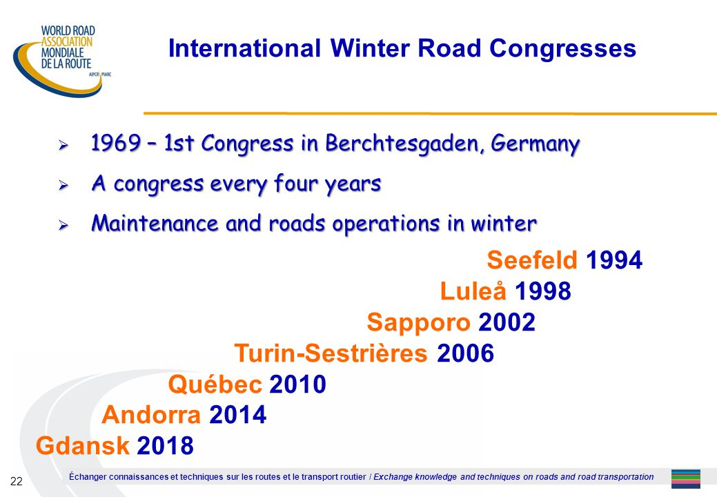 Échanger connaissances et techniques sur les routes et le transport routier / Exchange knowledge and techniques on roads and road transportation 22 International Winter Road Congresses  1969 – 1st Congress in Berchtesgaden, Germany  A congress every four years  Maintenance and roads operations in winter Seefeld 1994 Luleå 1998 Sapporo 2002 Turin-Sestrières 2006 Québec 2010 Andorra 2014 Gdansk 2018