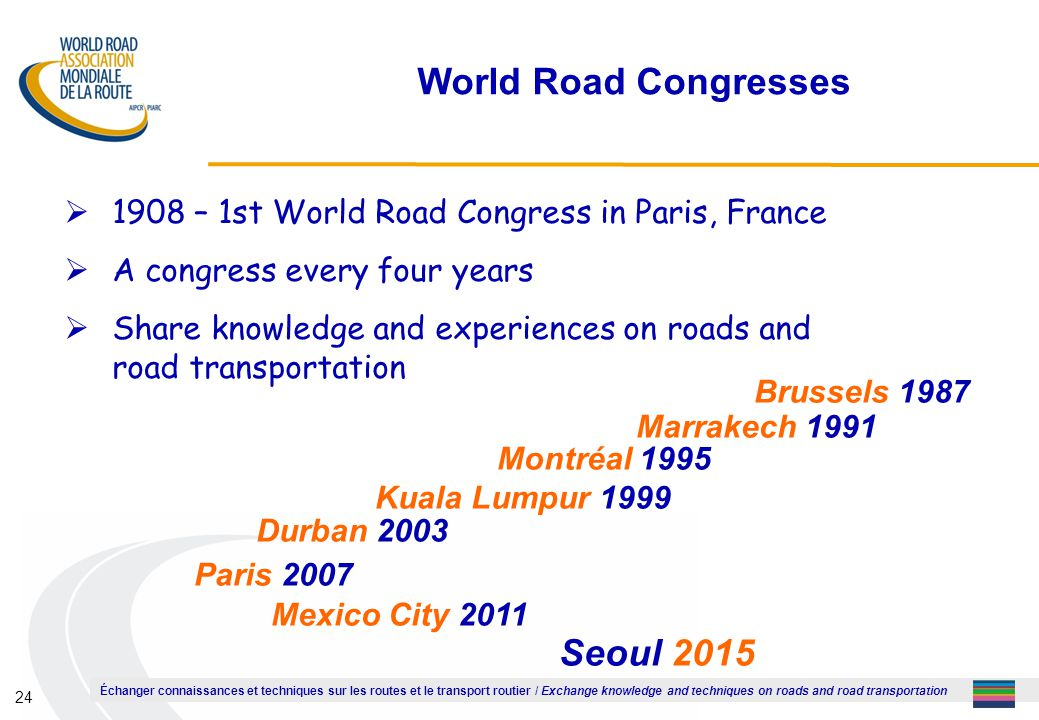 Échanger connaissances et techniques sur les routes et le transport routier / Exchange knowledge and techniques on roads and road transportation 24 World Road Congresses  1908 – 1st World Road Congress in Paris, France  A congress every four years  Share knowledge and experiences on roads and road transportation Brussels 1987 Marrakech 1991 Montréal 1995 Kuala Lumpur 1999 Durban 2003 Paris 2007 Mexico City 2011 Seoul 2015