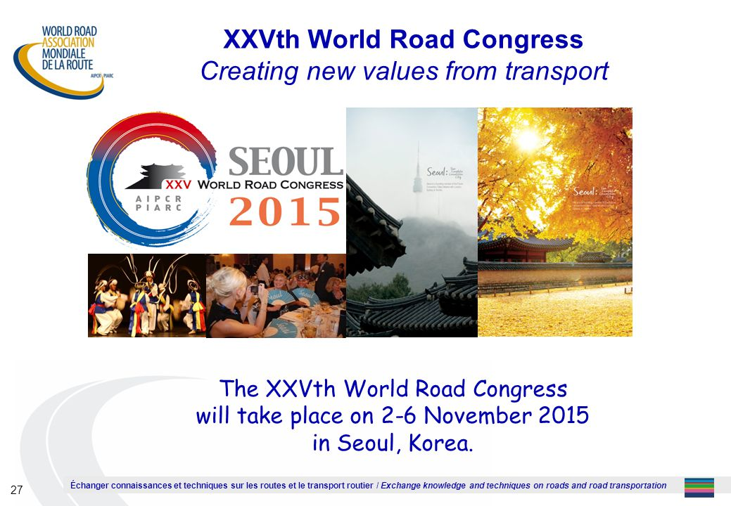 Échanger connaissances et techniques sur les routes et le transport routier / Exchange knowledge and techniques on roads and road transportation 27 XXVth World Road Congress Creating new values from transport The XXVth World Road Congress will take place on 2-6 November 2015 in Seoul, Korea.