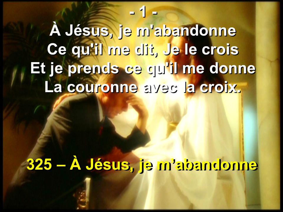 325 – À Jésus, je m'abandonne - 1 - À Jésus, je m abandonne Ce qu il me dit, Je le crois Et je prends ce qu il me donne La couronne avec la croix.
