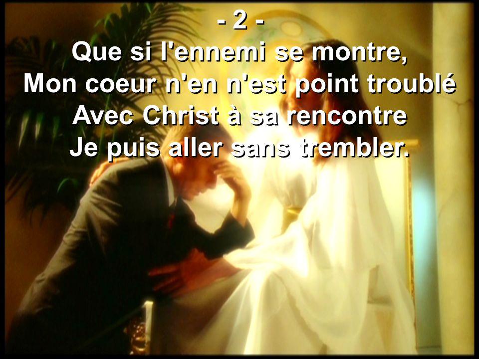 - 2 - Que si l ennemi se montre, Mon coeur n en n est point troublé Avec Christ à sa rencontre Je puis aller sans trembler.