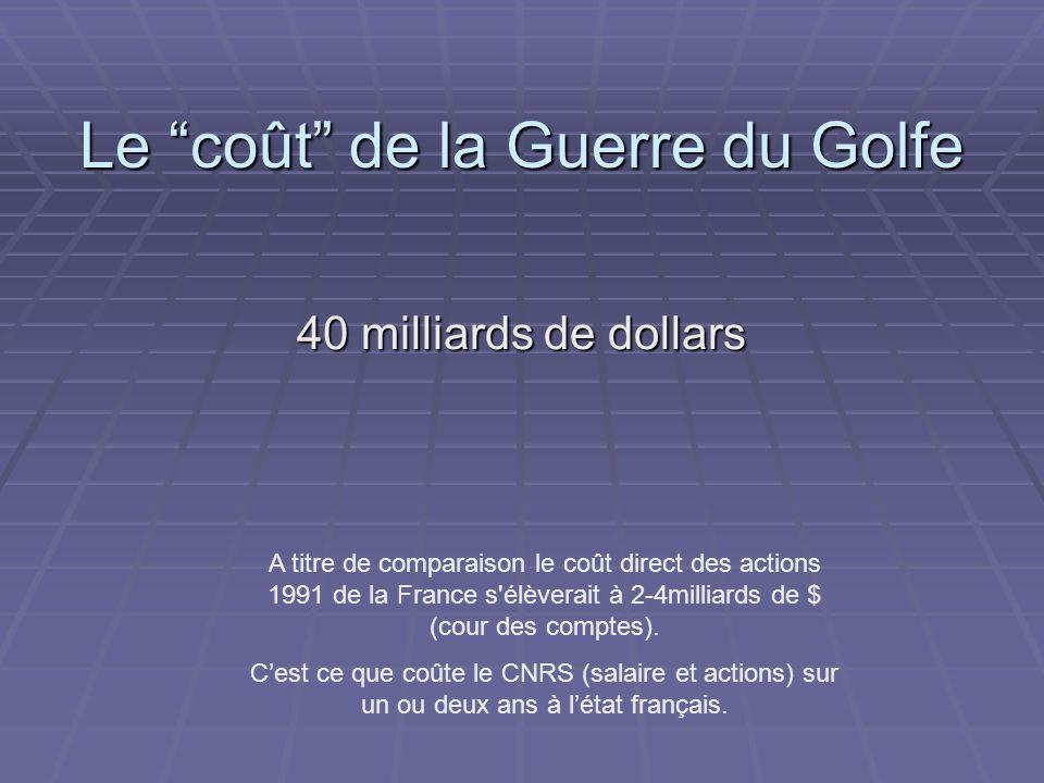 Le coût de la Guerre du Golfe 40 milliards de dollars A titre de comparaison le coût direct des actions 1991 de la France s élèverait à 2-4milliards de $ (cour des comptes).