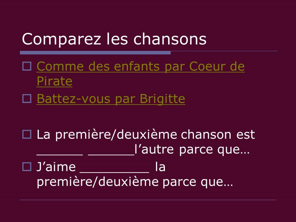 Comparez les chansons  Comme des enfants par Coeur de Pirate Comme des enfants par Coeur de Pirate  Battez-vous par Brigitte Battez-vous par Brigitte  La première/deuxième chanson est ______ ______l'autre parce que…  J'aime _________ la première/deuxième parce que…