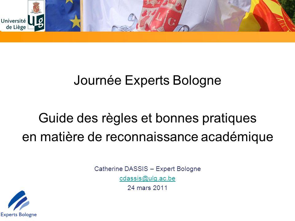 Journée Experts Bologne Guide des règles et bonnes pratiques en matière de reconnaissance académique Catherine DASSIS – Expert Bologne cdassis@ulg.ac.