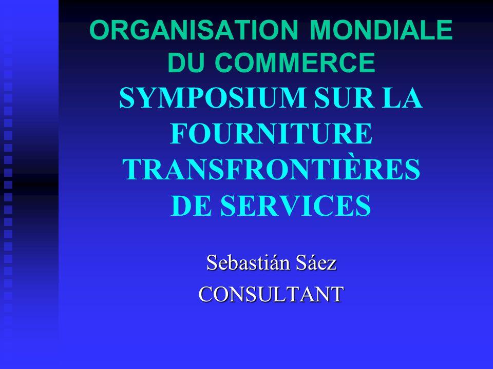 ORGANISATION MONDIALE DU COMMERCE SYMPOSIUM SUR LA FOURNITURE TRANSFRONTIÈRES DE SERVICES Sebastián Sáez CONSULTANT