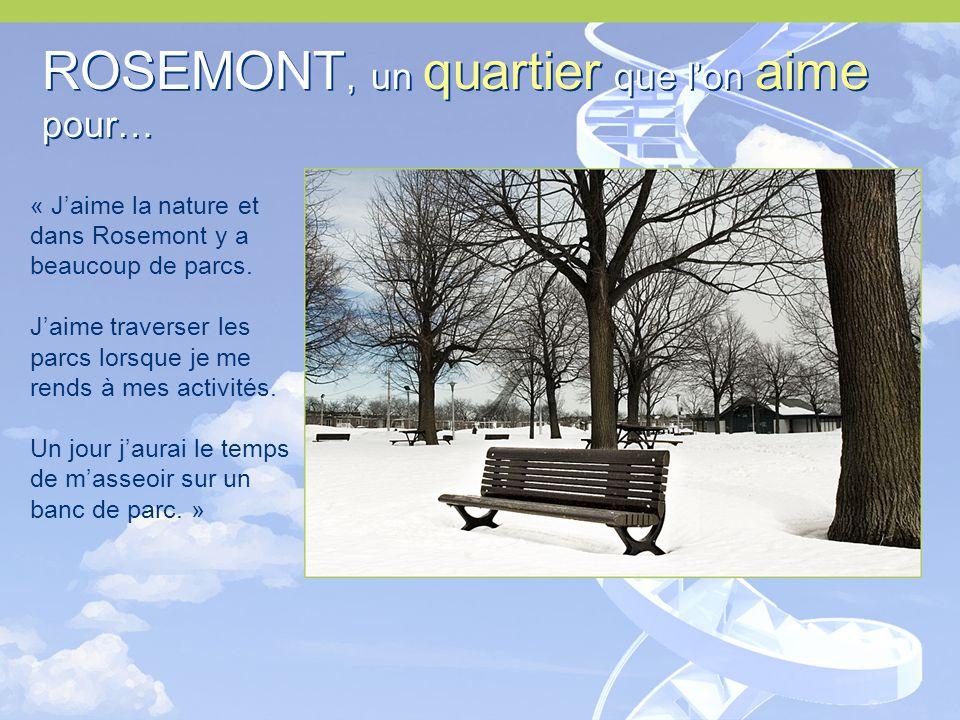 ROSEMONT, un quartier que l'on aime pour… ROSEMONT, un quartier que l'on aime pour… « J'aime la nature et dans Rosemont y a beaucoup de parcs.