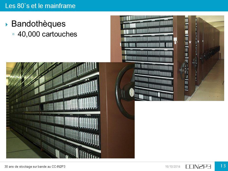  Bandothèques ◦ 40,000 cartouches Les 80`s et le mainframe 30 ans de stockage sur bande au CC-IN2P316/10/2014 13
