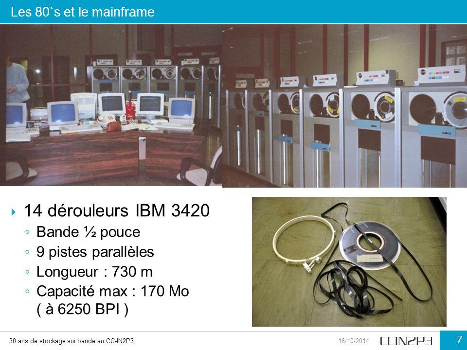 Les 80`s et le mainframe 30 ans de stockage sur bande au CC-IN2P316/10/2014 7  14 dérouleurs IBM 3420 ◦ Bande ½ pouce ◦ 9 pistes parallèles ◦ Longueu