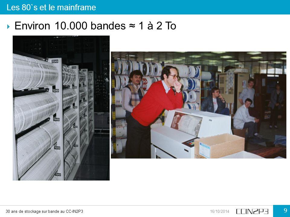 Les 80`s et le mainframe 30 ans de stockage sur bande au CC-IN2P316/10/2014 9  Environ 10.000 bandes ≈ 1 à 2 To