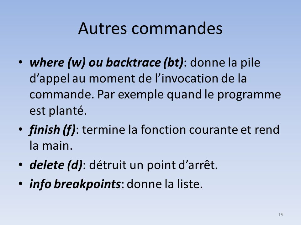 Autres commandes where (w) ou backtrace (bt): donne la pile d'appel au moment de l'invocation de la commande.