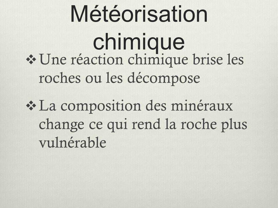 Météorisation chimique  Une réaction chimique brise les roches ou les décompose  La composition des minéraux change ce qui rend la roche plus vulnér