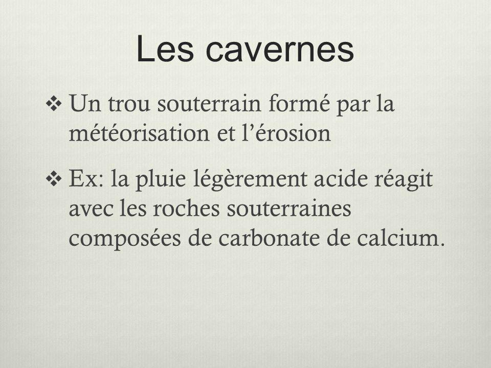 Les cavernes  Un trou souterrain formé par la météorisation et l'érosion  Ex: la pluie légèrement acide réagit avec les roches souterraines composée
