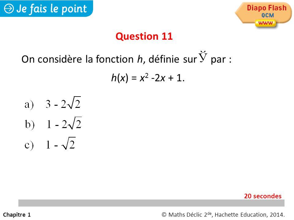 Chapitre 1© Maths Déclic 2 de, Hachette Education, 2014. 20 secondes Question 11 On considère la fonction h, définie sur par : h(x) = x 2 -2x + 1.