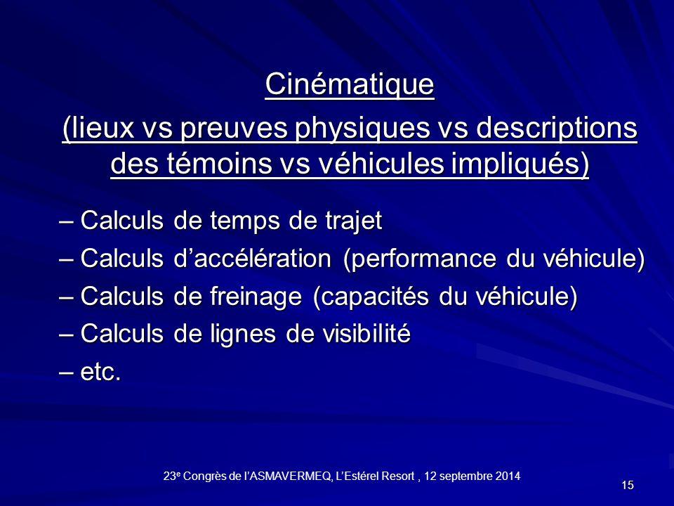 15 Cinématique (lieux vs preuves physiques vs descriptions des témoins vs véhicules impliqués) –Calculs de temps de trajet –Calculs d'accélération (performance du véhicule) –Calculs de freinage (capacités du véhicule) –Calculs de lignes de visibilité –etc.