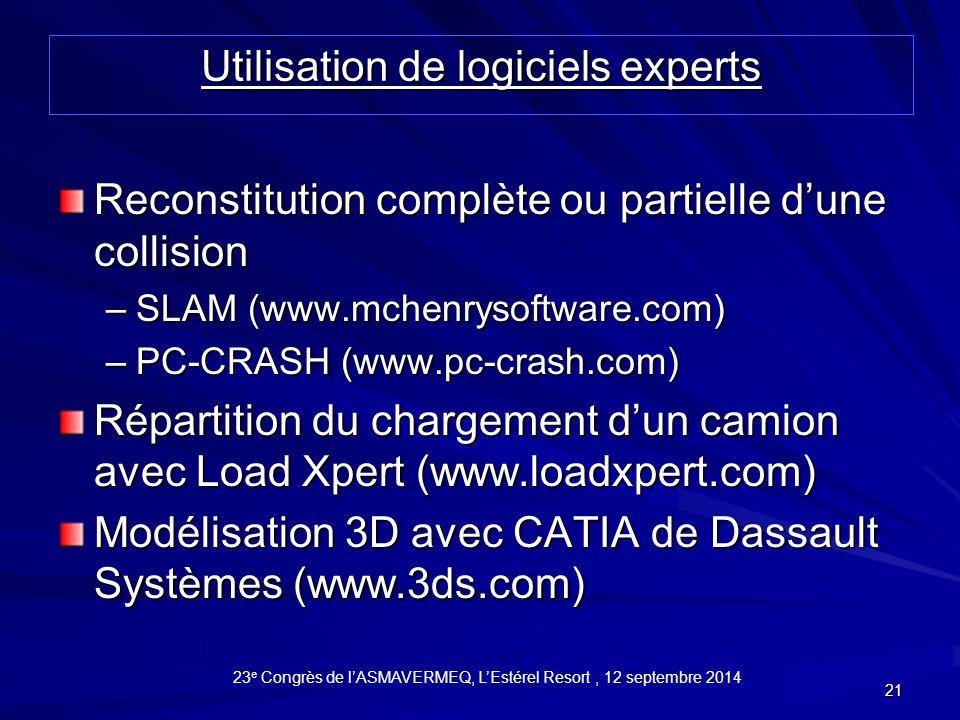21 Reconstitution complète ou partielle d'une collision –SLAM (www.mchenrysoftware.com) –PC-CRASH (www.pc-crash.com) Répartition du chargement d'un camion avec Load Xpert (www.loadxpert.com) Modélisation 3D avec CATIA de Dassault Systèmes (www.3ds.com) Utilisation de logiciels experts 23 e Congrès de l'ASMAVERMEQ, L'Estérel Resort, 12 septembre 2014