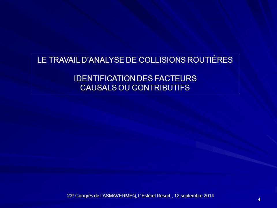 4 LE TRAVAIL D'ANALYSE DE COLLISIONS ROUTIÈRES IDENTIFICATION DES FACTEURS CAUSALS OU CONTRIBUTIFS 23 e Congrès de l'ASMAVERMEQ, L'Estérel Resort, 12 septembre 2014