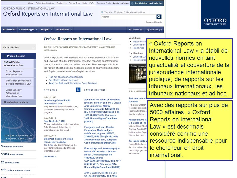« Oxford Reports on International Law » a établi de nouvelles normes en tant qu'actualité et couverture de la jurisprudence internationale publique, de rapports sur les tribunaux internationaux, les tribunaux nationaux et ad hoc.